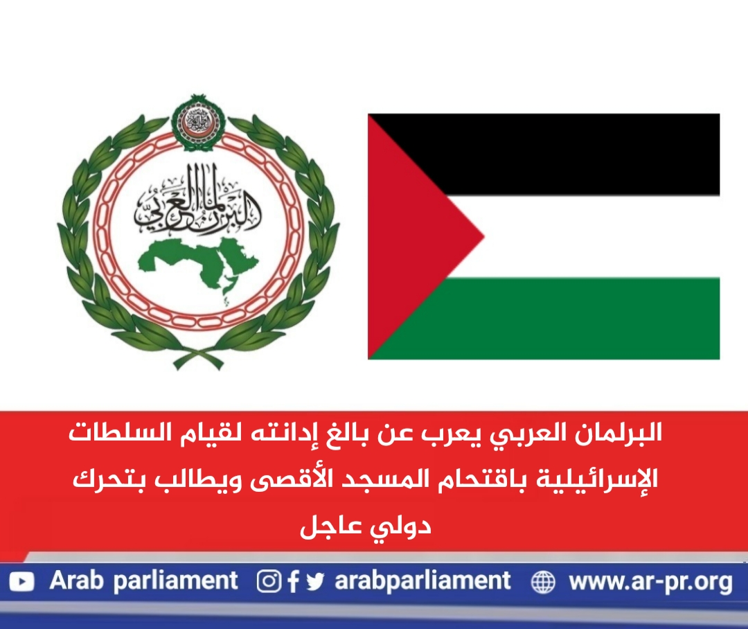 البرلمان العربي يعرب عن بالغ إدانته لقيام السلطات الإسرائيلية باقتحام المسجد الأقصى ويطالب بتحرك دولي عاجل